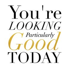 You're Looking Particularly Good Today #inspiration #MyPmb