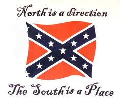 """North versus South.  It's about our Heritage NOT hate.  Learn the difference.  For years the liberals have been trying to change the past, change history.  There was a War Between The States.  It was also called The War Against Northern Aggression.  Southerners never called it a """"civil"""" war for there is nothing civil about war.  Our ancestors fought against government encroaching on states rights.  It was never about slavery."""