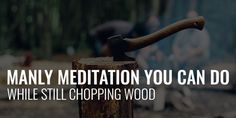 Manly Meditation You Can Do, While Still Chopping Wood!
