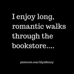 I enjoy long, romantic walks through the bookstore...by myself.