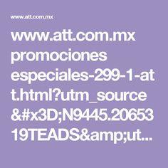 www.att.com.mx promociones especiales-299-1-att.html?utm_source=N9445.2065319TEADS&utm_medium=PaidMedia&utm=_term=&utm_campaign=ATTPostPaidHD1