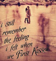 I still remember the feeling I felt when we first kissed.