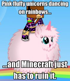 Pink fluffy unicorns dancing on rainbows... ...and Minecraft just has