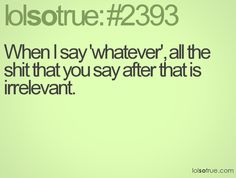 When I say 'whatever', all the shit that you say after that is irrelevant.