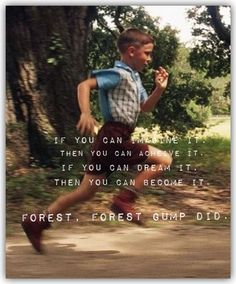 Believe in yourself. Forest Gump.