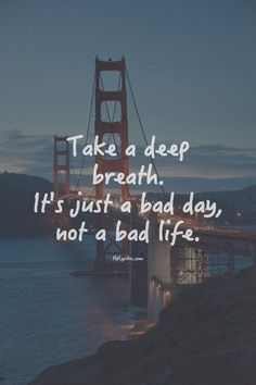 Take a deep breath, it's just a bad day, not a bad life.