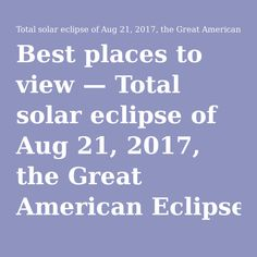 Best places to view — Total solar eclipse of Aug 21, 2017, the Great American…