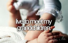 live to meet my grandchildren