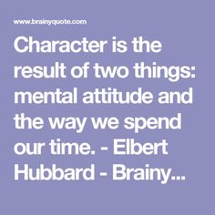 Character is the result of two things: mental attitude and the way we spend our time. - Elbert Hubbard - BrainyQuote