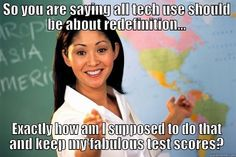 SAMR in the real world - SO YOU ARE SAYING ALL TECH USE SHOULD BE ABOUT REDEFINITION... EXACTLY HOW AM I SUPPOSED TO DO THAT AND KEEP MY FABULOUS TEST SCORES? Unhelpful High School Teacher