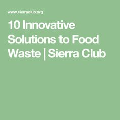 10 Innovative Solutions to Food Waste | Sierra Club
