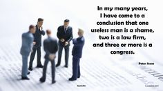 In my many years, I have come to a conclusion that one useless man is a shame, two is a law firm, and three or more is a congress. ― Peter Stone #useless #man #uselessman #shame #lawfirm #congress #lifequote #lifequotes