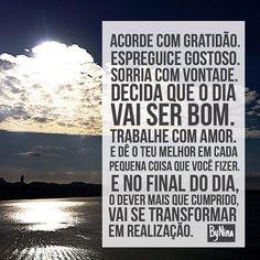 """""""Acorde com gratidão.  Espreguice gostoso. Sorria com vontade. Decida que o dia vai ser bom.  Trabalhe com amor. E dê o teu melhor em cada pequena coisa que você fizer. E no final do dia, o dever mais que cumprido, se transformará em realização."""" ByNina #frases #textos #bomdia #realização #bomhumor #gratidão #trabalho #vida #amorpróprio #bynina #instabynina"""