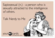 Sapiosexual (n.) - a person who is sexually attracted to the intelligence of others. Talk Nerdy to Me.