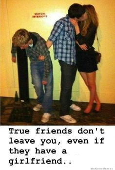 True friends don't leave you, even if they have a girlfriend...
