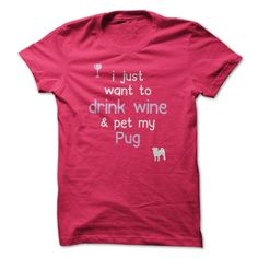 Drink Wine And Pet My Pug...T-shirt or Hoodie see here>>> https://www.sunfrog.com/I-just-want-to-drink-wine--Breed-HotPink-cdpz-Ladies.html?54185