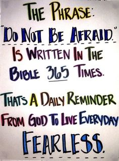 """The phrase """"Do not be Afraid"""" is written in the Bible *365* Times.  That's a daily reminder from God to live every day FEARLESS."""