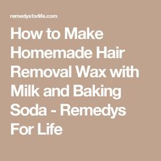 How to Make Homemade Hair Removal Wax with Milk and Baking Soda - Remedys For Life
