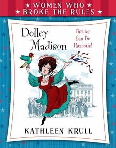 Dolley Madison : Parties Can Be Patroitic! by Kathleen  Krull. (Bloomsbury USA Childrens, 2015)
