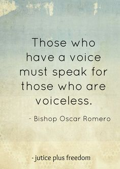 Those who have a voice must speak for those who are voiceless. Bishop Oscar Romero How are you using your voice?