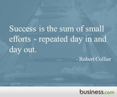 Success is the sum of small efforts- repeated day in and day out. - Robert Collier. Business.com Inspirational Quote of the Day