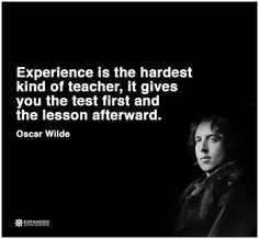 Experience is the hardest kind of teacher, it gives you the test first and the lesson afterward. ~Oscar Wilde