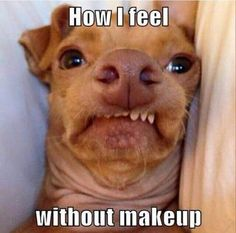 How I feel without makeup!