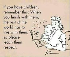 Never forget the world has to live with your children!