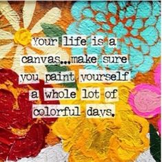 Colorful Days quotes colorful life days whole canvas quote quotes