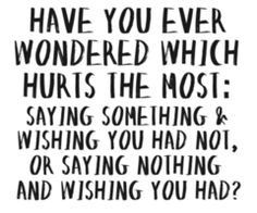Good Question? I've recently learned, some things are just better left unsaid, even if it is truth!!!!