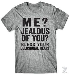 Me? Jealous of you? Bless your delusional heart!