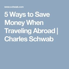 5 Ways to Save Money When Traveling Abroad | Charles Schwab