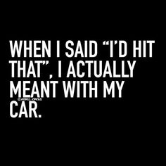 """When I said """"I'd hit that"""" I actually meant with my car."""