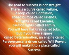 The road to success is not straight. There is a curve called Failure, a loop called Confusion, speed bumps called Friends, red lights called Enemies, caution lights called Family. You will have flat tires called Jobs, but if you have a spare called Determination, an engine called Perseverance, a driver called WILL POWER, you will make it to a place called SUCCESS.