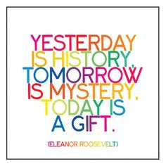 Yesterday is history, tomorrow is mystery, today is a gift