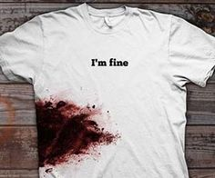 You're tough and you know it, now let the rest of the world know it too every time you sport the 'I'm Fine' bloody shirt. Even after the freak accident left you with an enormous blood-drenched gash over your right kidney you'll be just fine; after all, it's only a flesh wound. Buy It $17.99…