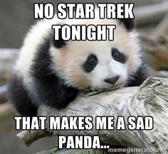 No Star Trek tonight...that makes me a sad Panda!  (How about the pandas who have to wait until Downton Abbey comes back?)