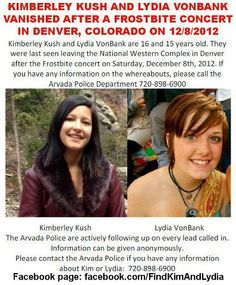 12/10/2012: Find Kim and Lydia Please share to locate Kimberley Kush (16) and Lydia VonBank (15) last seen leaving the National Western Complex in Denver, Colorado after the Frostbite concert on Saturday, December 8th, 2012. Please contact the Arvada Police Department if you have any information on the whereabouts of Kim or Lydia: 720.898.6900. Facebook page: https://www.facebook.com/FindKimAndLydia