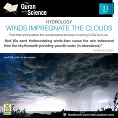 "Qur'an and Science: 11. Winds Impregnate the Clouds: ""And We send the fecundating winds, Then cause the rain to descend From the sky, therewith providing You with water (in abundance)."" [Al-Qur'an 15:22] The Arabic word used here is lawâqih, which is the plural of laqih from laqaha, which means to impregnate or fecundate. In this context, impregnate means that the wind pushes the clouds together increasing the condensation that causes lightning and thus rain. A similar description is found…"