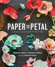 Paper to Petal: 75 Whimsical Paper Flowers to Craft by Hand by Rebecca Thuss & Patrick Farrell