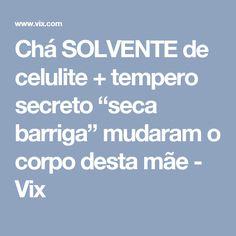 """Chá SOLVENTE de celulite + tempero secreto """"seca barriga"""" mudaram o corpo desta mãe - Vix"""
