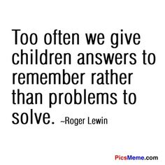 "A call to critical thinking: ""Too often we give children answers to remember rather than problems to solve"" - Roger Lewis. Well said. Great Quotes, Quotes To Live By, Me Quotes, Inspirational Quotes, Funny Quotes, Quotable Quotes, Motivational, Teaching Quotes, Education Quotes"