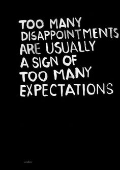 A sign of too many expectations - http://quotespaper.com/inspirational-quotes/5538