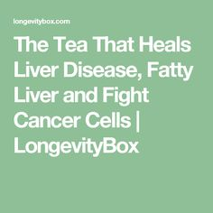 The Tea That Heals Liver Disease, Fatty Liver and Fight Cancer Cells   LongevityBox