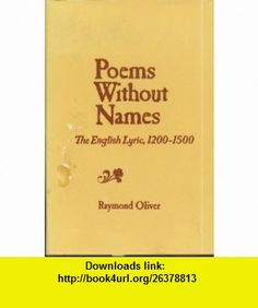 Poems without Names English Lyric, 1200-1500 (9780520014039) Raymond Oliver , ISBN-10: 0520014030  , ISBN-13: 978-0520014039 ,  , tutorials , pdf , ebook , torrent , downloads , rapidshare , filesonic , hotfile , megaupload , fileserve