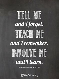 Tell me and I forget. Teach me and I remember. Involve me and I learn // @Playful Learning