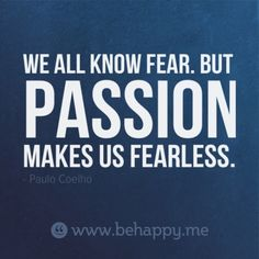 We all know fear. But passion makes us fearless. ~ Paul Coelho