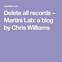 Delete all records – Martini Lab: a blog by Chris Williams