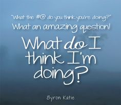 """What the #@ do you think you're doing?"" What an amazing question! What ""do"" I think I'm doing?  —Byron Katie"
