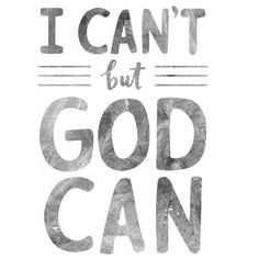 I can't but God can!